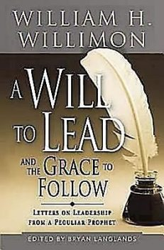 A Will to Lead and the Grace to Follow, William H. Willimon, Bryan Langlands