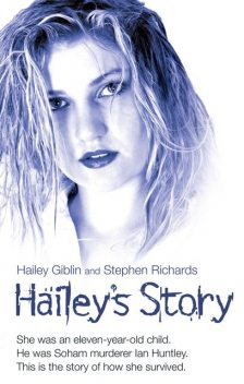 Hailey's Story – She Was an Eleven-Year-Old Child. He Was Soham Murderer Ian Huntley. This is the Story of How She Survived, Hailey Giblin, Stephen Richards