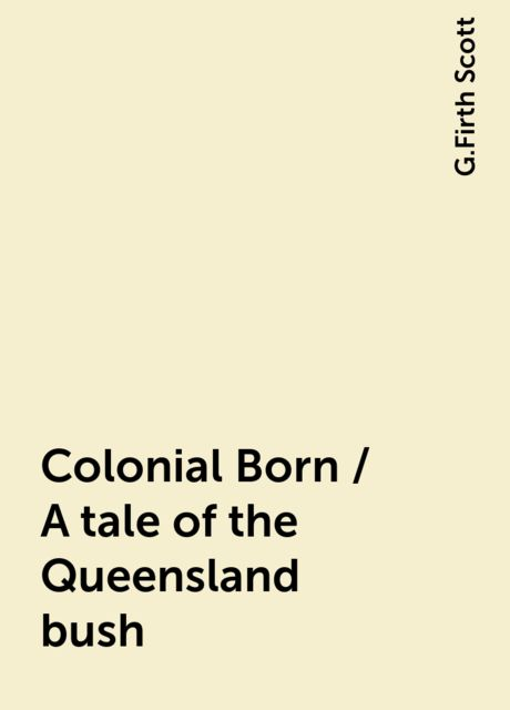Colonial Born / A tale of the Queensland bush, G.Firth Scott