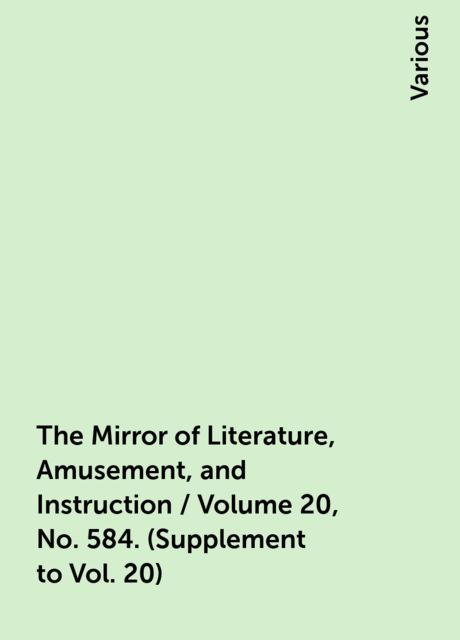 The Mirror of Literature, Amusement, and Instruction / Volume 20, No. 584. (Supplement to Vol. 20), Various