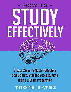 How to Study Effectively: 7 Easy Steps to Master Effective Study Skills, Student Success, Note Taking & Exam Preparation, Troye Bates