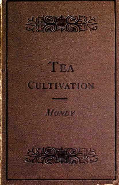 The Cultivation and Manufacture of Tea, Edward Money