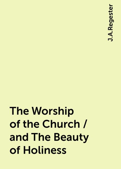 The Worship of the Church / and The Beauty of Holiness, J.A.Regester