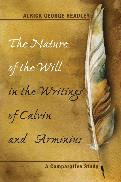 The Nature of the Will in the Writings of Calvin and Arminius, Alrick George Headley