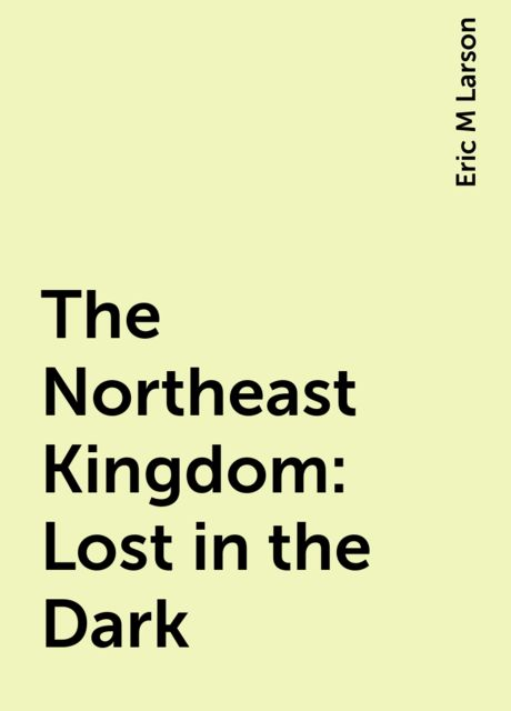 The Northeast Kingdom: Lost in the Dark, Eric M Larson