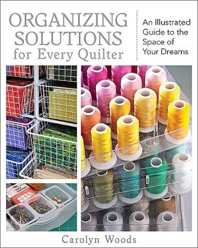 Organizing Solutions for Every Quilter, Carolyn Woods