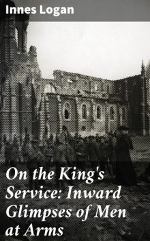 On the King's Service: Inward Glimpses of Men at Arms, Innes Logan