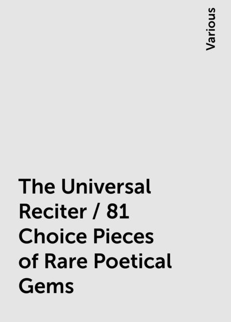 The Universal Reciter / 81 Choice Pieces of Rare Poetical Gems, Various