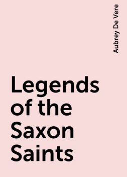 Legends of the Saxon Saints, Aubrey De Vere