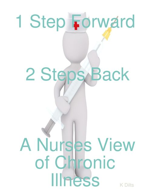 1 Step Forward 2 Steps Back: A Nurses View of Chronic Illness, Kate Dilts