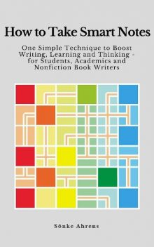 How to Take Smart Notes: One Simple Technique to Boost Writing, Learning and Thinking – for Students, Academics and Nonfiction Book Writers, Sönke Ahrens