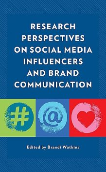 Research Perspectives on Social Media Influencers and Brand Communication, Regina Luttrell, Amanda R. Martinez, Brandi Watkins, Adrienne A. Wallace, Alexa Landsberger, Alisa Agozzino, Courtney A. Barclay, Jenna Lo Castro, Kearston L. Wesner, Kelli S. Burns, Kylie Torres, Lisa Harrison, Ronda Mariani, Terri N. Hernandez