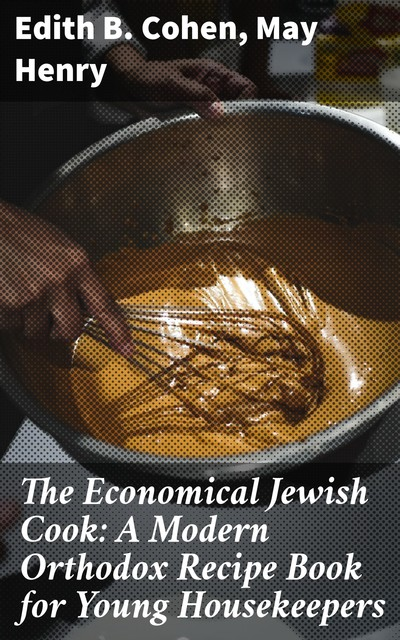 The Economical Jewish Cook: A Modern Orthodox Recipe Book for Young Housekeepers, Henry May, Edith B. Cohen