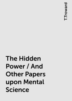 The Hidden Power / And Other Papers upon Mental Science, T.Troward