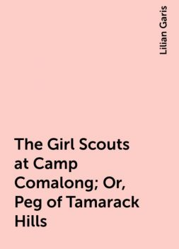 The Girl Scouts at Camp Comalong; Or, Peg of Tamarack Hills, Lilian Garis