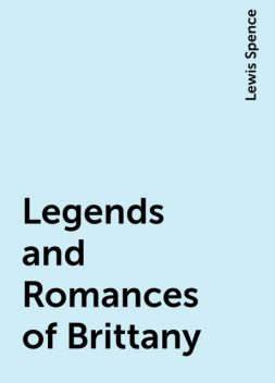 Legends and Romances of Brittany, Lewis Spence
