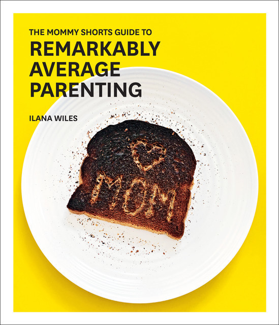 The Mommy Shorts Guide to Remarkably Average Parenting, Ilana Wiles