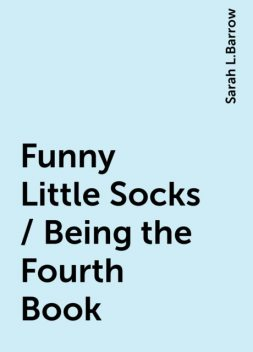 Funny Little Socks / Being the Fourth Book, Sarah L.Barrow