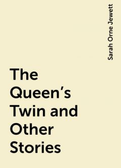 The Queen's Twin and Other Stories, Sarah Orne Jewett