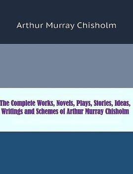 The Complete Works, Novels, Plays, Stories, Ideas, Writings and Schemes of Arthur Murray Chisholm, Arthur Murray Chisholm