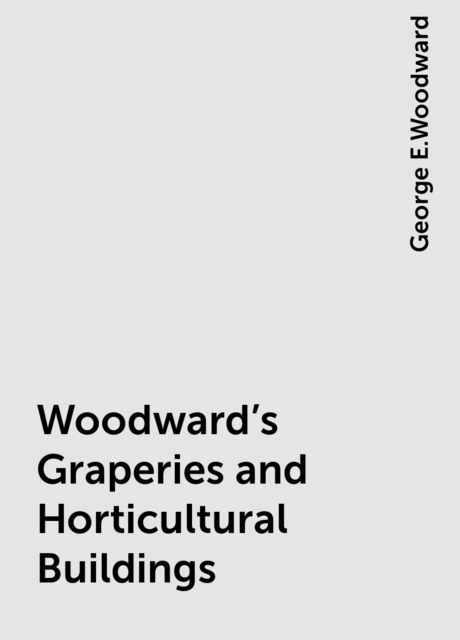 Woodward's Graperies and Horticultural Buildings, George E.Woodward