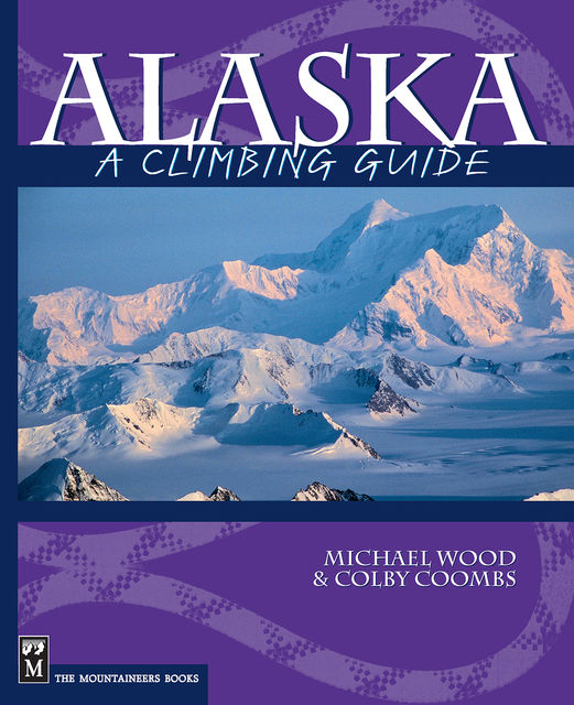 Alaska: A Climbing Guide, Colby Coombs, Michael Wood