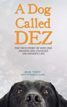 A Dog Called Dez – The Story of how one Amazing Dog Changed his Owner's Life, Veronica Clark, John Tovey