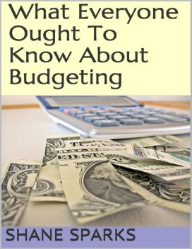 What Everyone Ought to Know About Budgeting, Shane Sparks