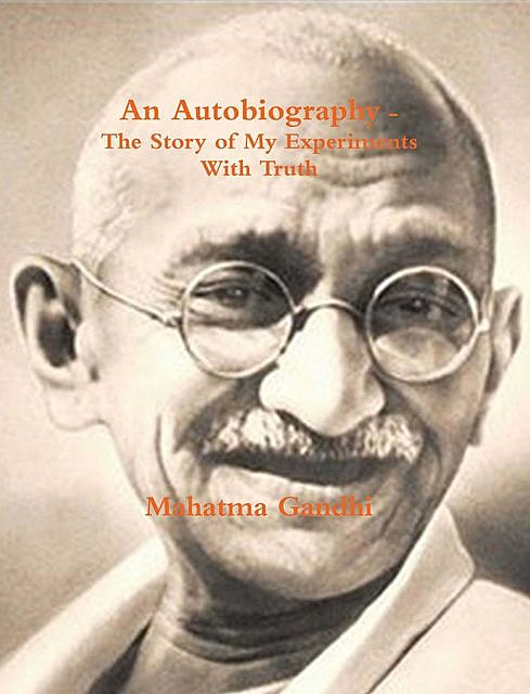 An Autobiography or The Story of My Experiments with Truth, M.K Gandhi