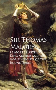 Le Morte Darthur: King Arthur and his noble Knights of the Round Table, Thomas Malory
