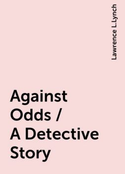 Against Odds / A Detective Story, Lawrence L.Lynch