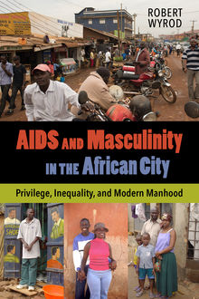 AIDS and Masculinity in the African City, Robert Wyrod