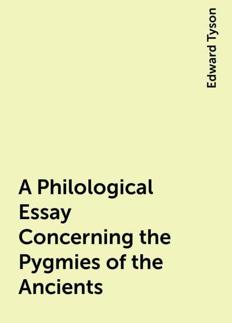 A Philological Essay Concerning the Pygmies of the Ancients, Edward Tyson