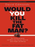 Would You Kill the Fat Man?: The Trolley Problem and What Your Answer Tells Us about Right and Wrong, David Edmonds