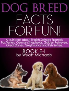 Dog Breed Facts for Fun! Book E-I, Wyatt Michaels