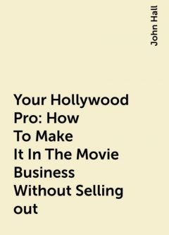 Your Hollywood Pro: How To Make It In The Movie Business Without Selling out, John Hall