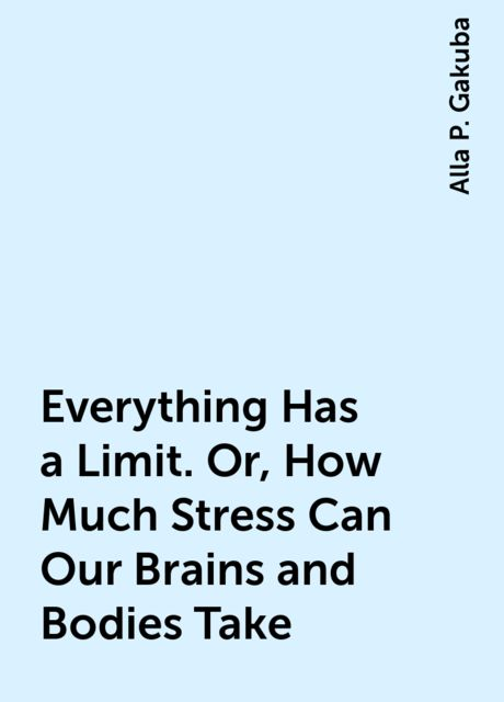 Everything Has a Limit. Or, How Much Stress Can Our Brains and Bodies Take, Alla P. Gakuba