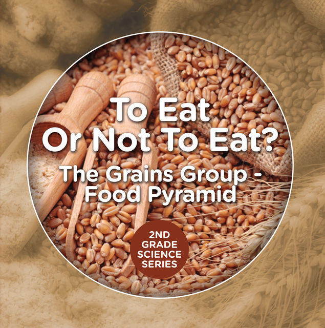 To Eat Or Not To Eat? The Grains Group – Food Pyramid, Baby Professor