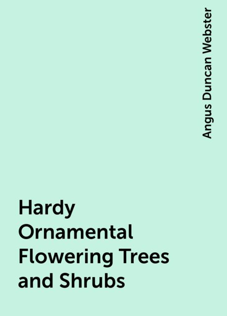 Hardy Ornamental Flowering Trees and Shrubs, Angus Duncan Webster