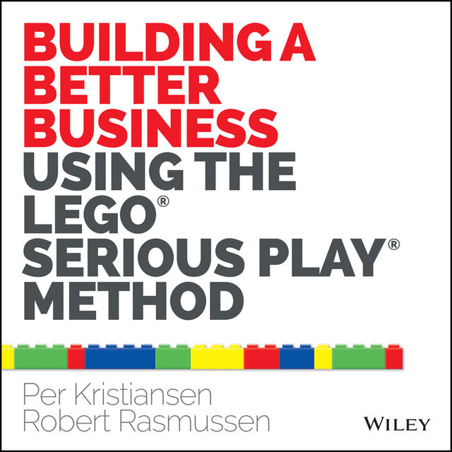 Building a Better Business Using the Lego Serious Play Method, Per Kristiansen, Robert Rasmussen