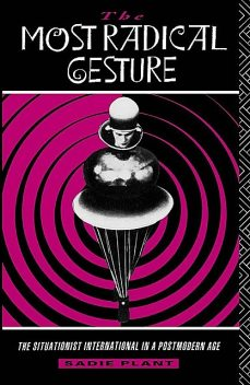 The Most Radical Gesture: The Situationist International in a Postmodern Age, Sadie Plant
