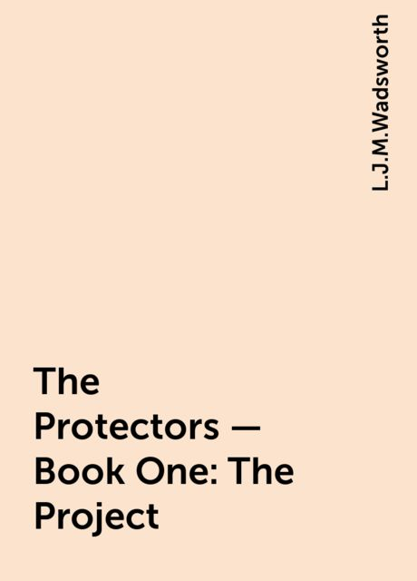 The Protectors – Book One: The Project, L.J.M.Wadsworth