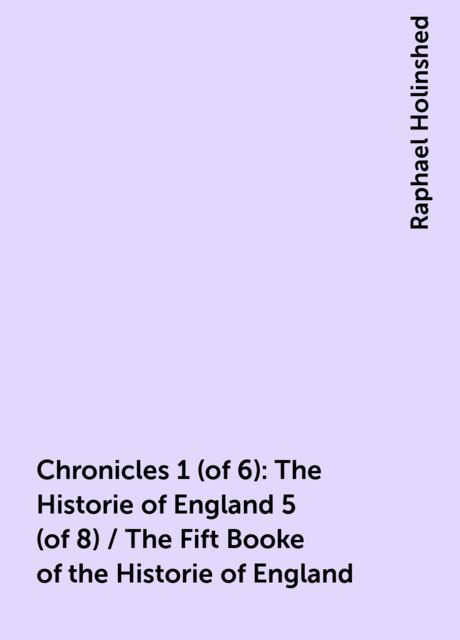 Chronicles 1 (of 6): The Historie of England 5 (of 8) / The Fift Booke of the Historie of England, Raphael Holinshed
