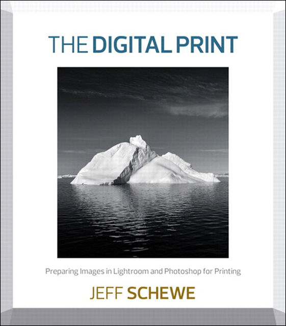 The Digital Print: Preparing Images in Lightroom and Photoshop for Printing, Jeff Schewe