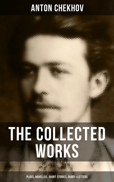 The Collected Works of Anton Chekhov: Plays, Novellas, Short Stories, Diary & Letters, Anton Chekhov