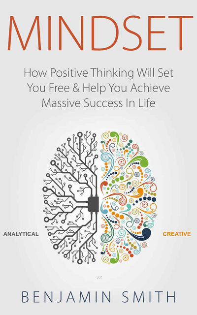 MINDSET: How Positive Thinking Will Set You Free & Help You Achieve Massive Success In Life (Mindset, Mindset Techniques, Positive Mindset, Success Mindset, Self Help, Motivation), Benjamin Smith