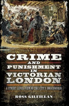 Crime and Punishment in Victorian London, Ross Gilfillan