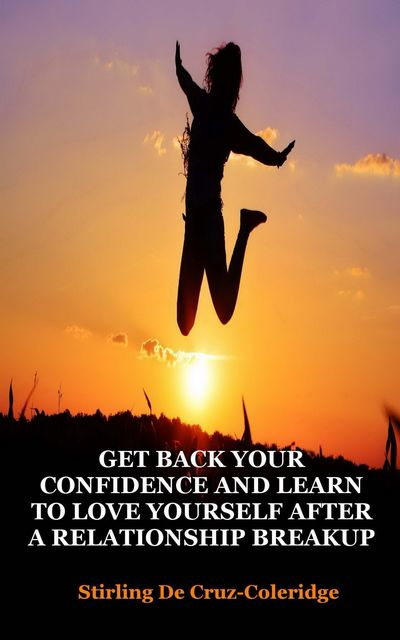 Get Back Your Confidence and Learn to Love Yourself After a Relationship Breakup, Stirling De Cruz Coleridge