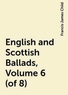 English and Scottish Ballads, Volume 6 (of 8), Francis James Child