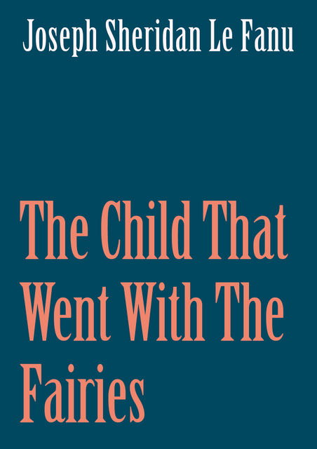 The Child That Went With The Fairies, Joseph Sheridan Le Fanu